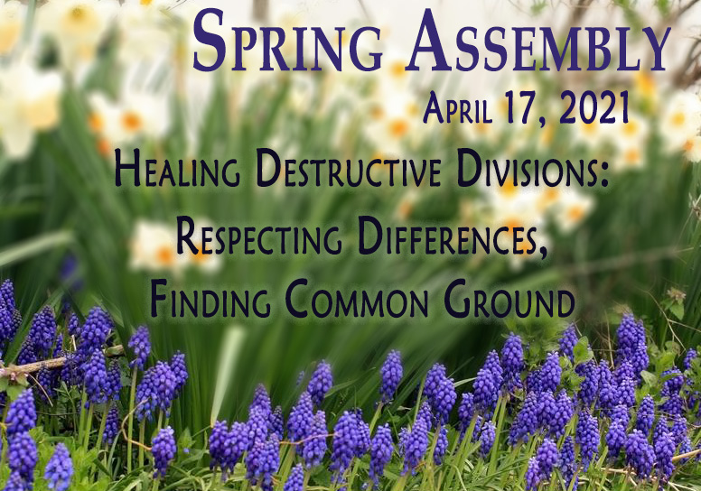 Spring Assembly April 17, 2021 Healing Destructive Divisions: Respecting Differences, Finding Common Ground